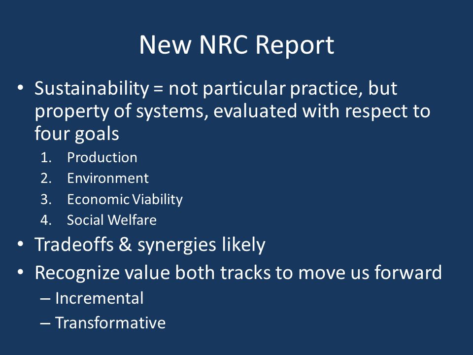 New NRC Report Sustainability = not particular practice, but property of systems, evaluated with respect to four goals 1.Production 2.Environment 3.Economic Viability 4.Social Welfare Tradeoffs & synergies likely Recognize value both tracks to move us forward – Incremental – Transformative