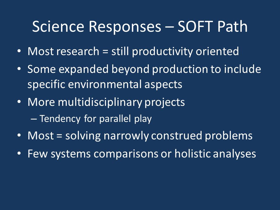 Science Responses – SOFT Path Most research = still productivity oriented Some expanded beyond production to include specific environmental aspects More multidisciplinary projects – Tendency for parallel play Most = solving narrowly construed problems Few systems comparisons or holistic analyses