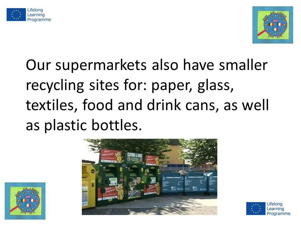 Our supermarkets also have smaller recycling sites for: paper, glass, textiles, food and drink cans, as well as plastic bottles.