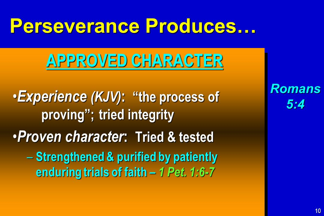 Perseverance Produces… APPROVED CHARACTER APPROVED CHARACTER Experience (KJV) : the process of proving ; tried integrity Experience (KJV) : the process of proving ; tried integrity Proven character : Tried & tested Proven character : Tried & tested – Strengthened & purified by patiently enduring trials of faith – 1 Pet.