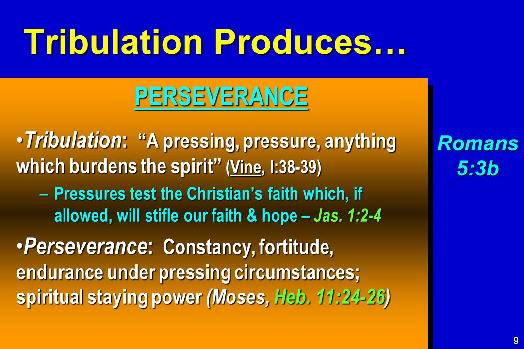 Tribulation Produces… PERSEVERANCE PERSEVERANCE Tribulation : A pressing, pressure, anything which burdens the spirit (Vine, I:38-39) Tribulation : A pressing, pressure, anything which burdens the spirit (Vine, I:38-39) – Pressures test the Christian's faith which, if allowed, will stifle our faith & hope – Jas.