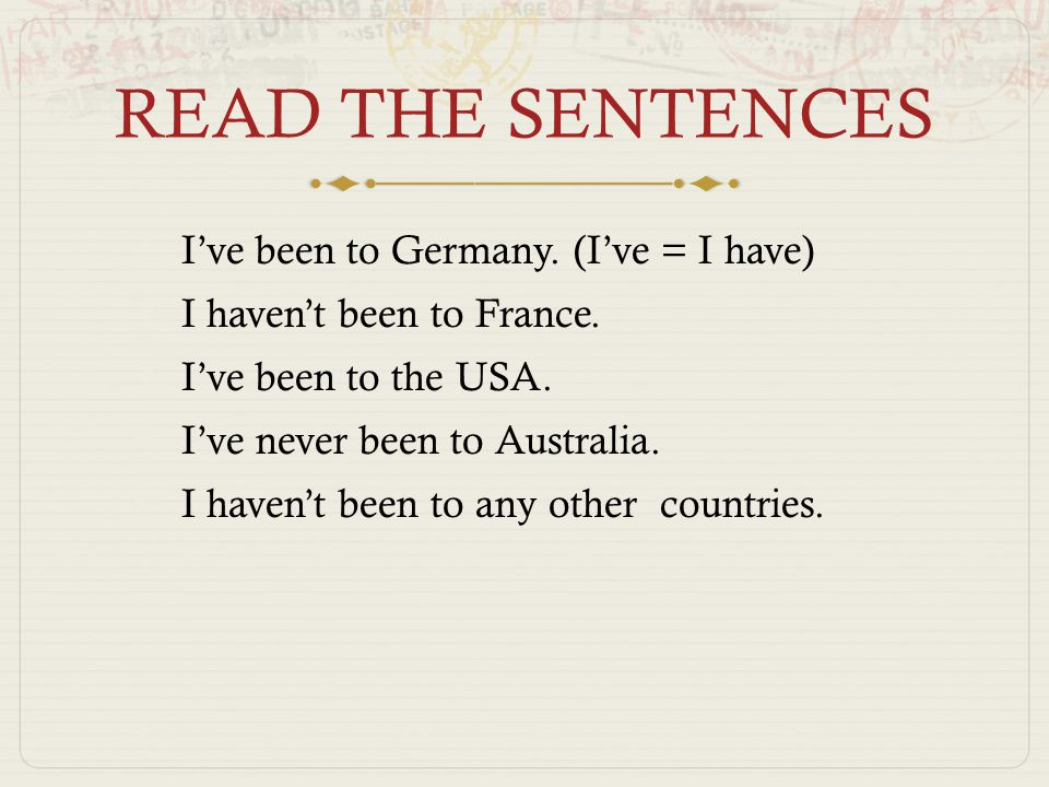 READ THE SENTENCES  I've been to Germany. (I've = I have)  I haven't been to France.