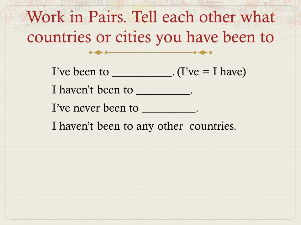 Work in Pairs. Tell each other what countries or cities you have been to  I've been to __________.
