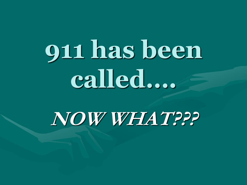911 has been called…. NOW WHAT???