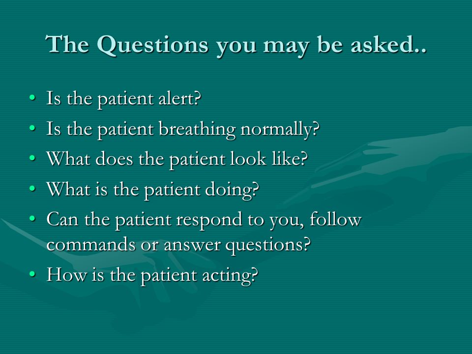 The Questions you may be asked.. Is the patient alert Is the patient alert.