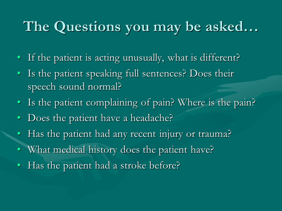 The Questions you may be asked… If the patient is acting unusually, what is different?If the patient is acting unusually, what is different.