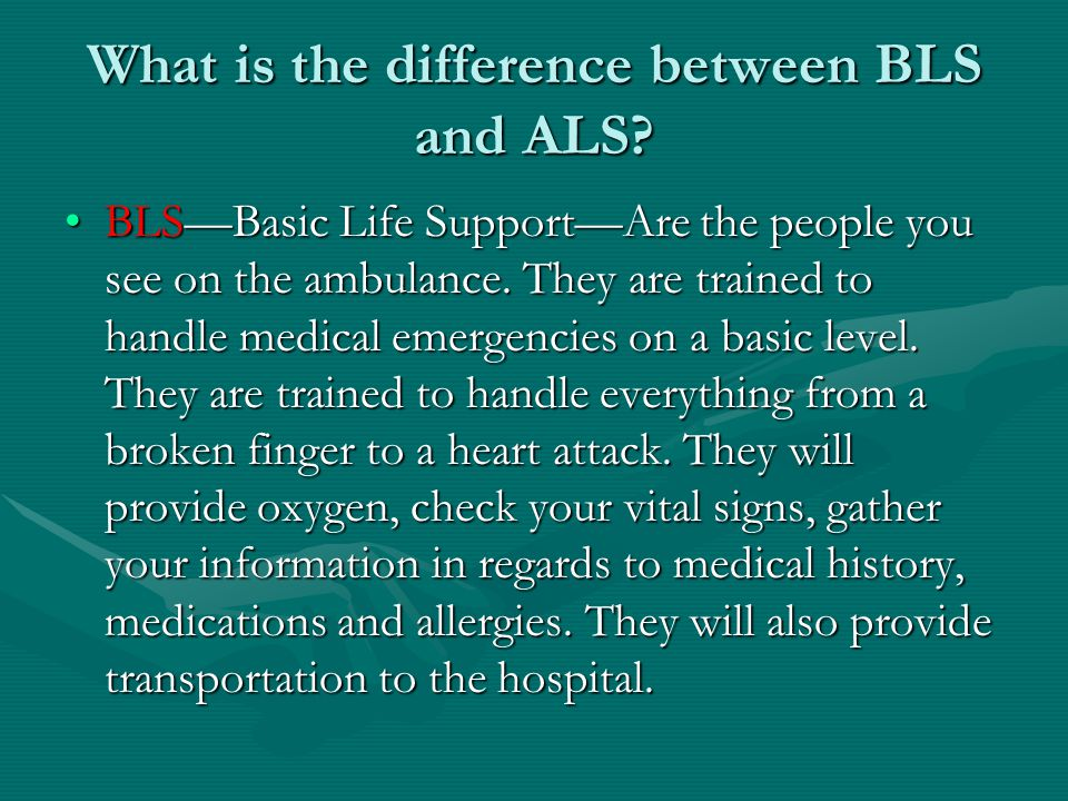 What is the difference between BLS and ALS? BLS—Basic Life Support—Are the people you see on the ambulance. They are trained to handle medical emergen