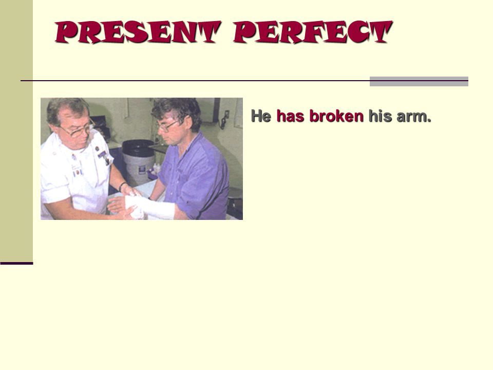 PRESENT PERFECT He has broken broken his arm.