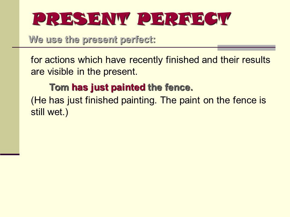 PRESENT PERFECT We use the present perfect: for actions which have recently finished and their results are visible in the present. Tom has just painte