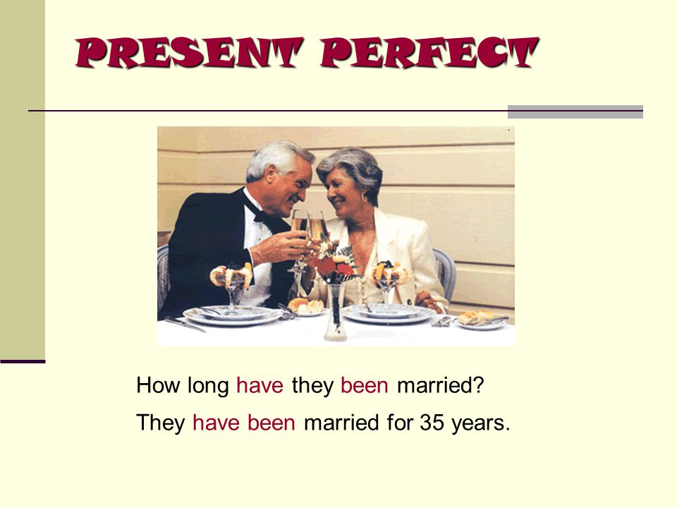 PRESENT PERFECT How long have they been married? They have been married for 35 years.