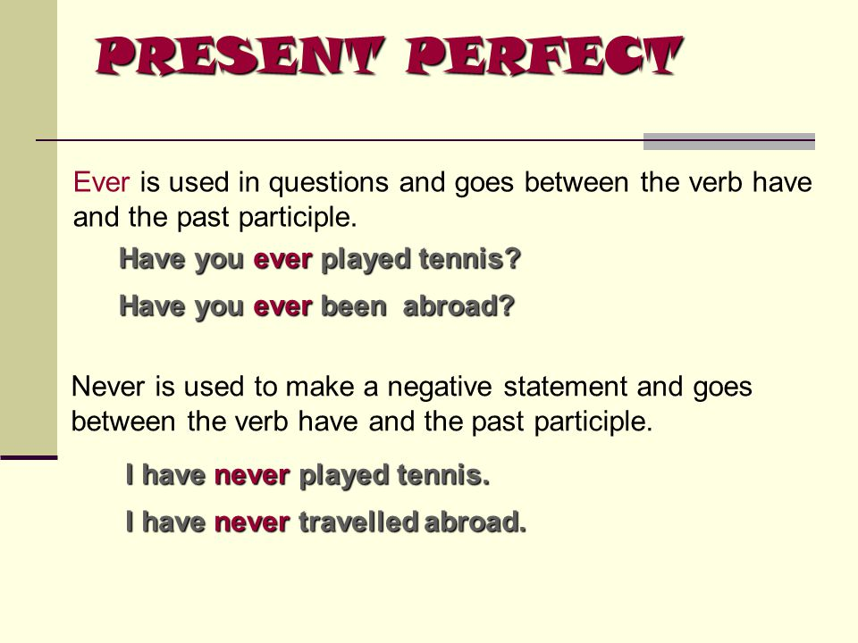 PRESENT PERFECT Ever is used in questions and goes between the verb have and the past participle. Have you ever ever played tennis? Have you been abro