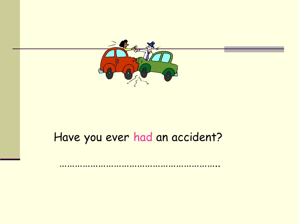 Have you ever had an accident? ……………………………………………………..
