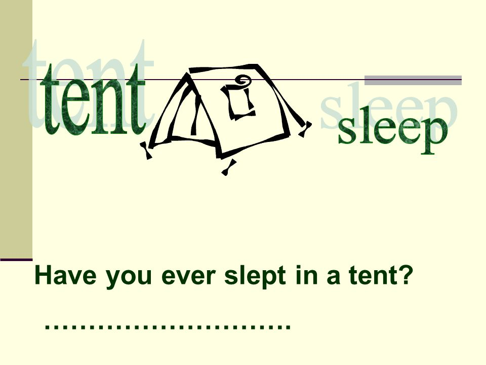 Have you ever slept in a tent? ……………………….