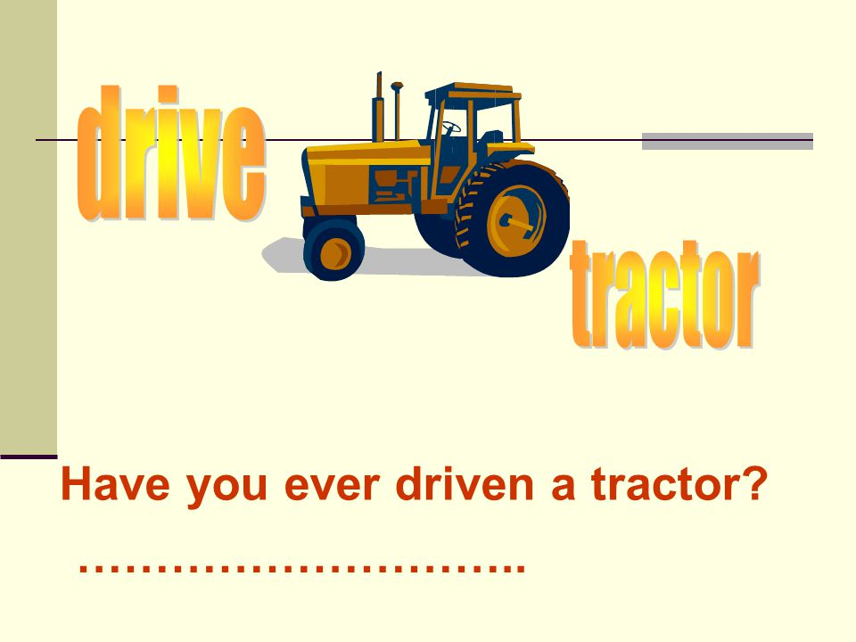 Have you ever driven a tractor? ………………………..