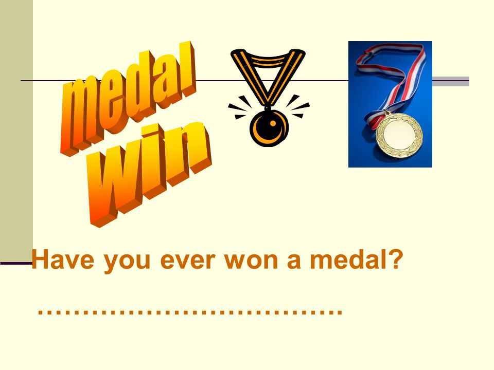Have you ever won a medal? …………………………….