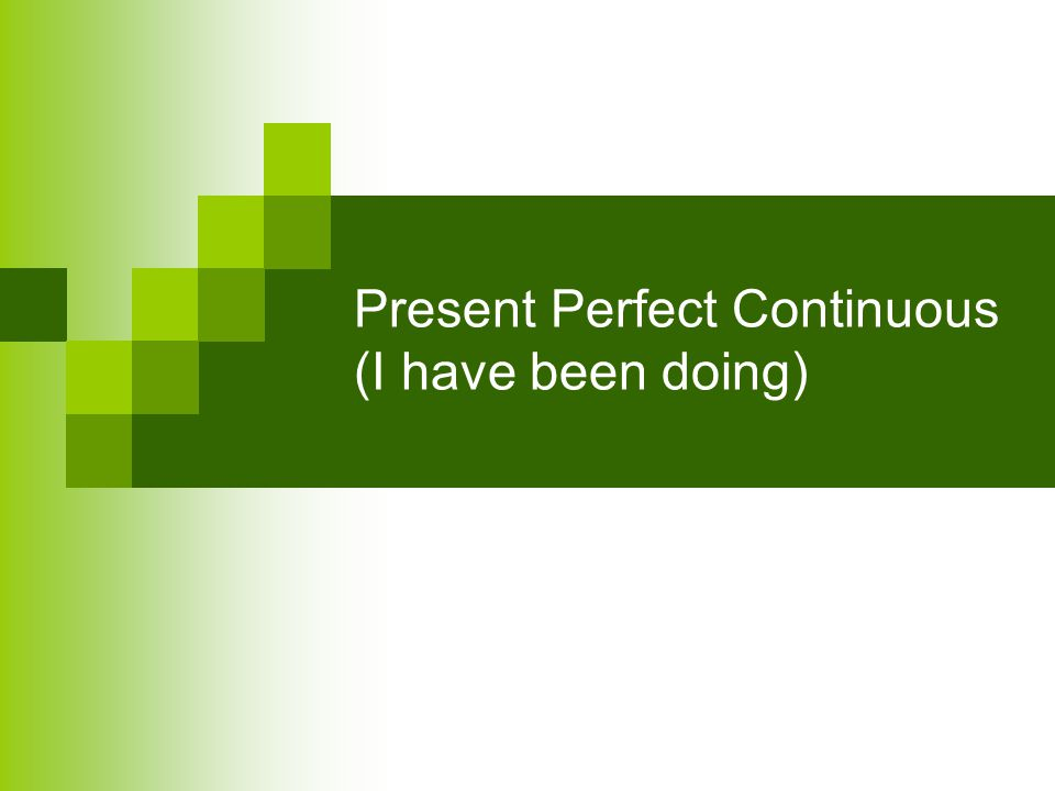 Have/has been -ing Have/has been –ing is the present perfect continuous: I/we/they/you have (= I've, etc.) been doing, waiting, playing, etc.