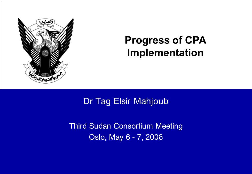 Dr Tag Elsir Mahjoub Third Sudan Consortium Meeting Oslo, May 6 - 7, 2008 Progress of CPA Implementation