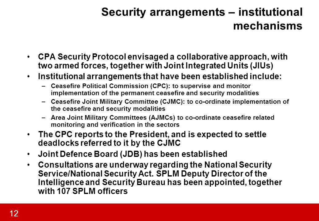 12 Security arrangements – institutional mechanisms CPA Security Protocol envisaged a collaborative approach, with two armed forces, together with Joint Integrated Units (JIUs) Institutional arrangements that have been established include: –Ceasefire Political Commission (CPC): to supervise and monitor implementation of the permanent ceasefire and security modalities –Ceasefire Joint Military Committee (CJMC): to co-ordinate implementation of the ceasefire and security modalities –Area Joint Military Committees (AJMCs) to co-ordinate ceasefire related monitoring and verification in the sectors The CPC reports to the President, and is expected to settle deadlocks referred to it by the CJMC Joint Defence Board (JDB) has been established Consultations are underway regarding the National Security Service/National Security Act.