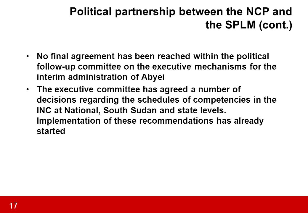 17 Political partnership between the NCP and the SPLM (cont.) No final agreement has been reached within the political follow-up committee on the executive mechanisms for the interim administration of Abyei The executive committee has agreed a number of decisions regarding the schedules of competencies in the INC at National, South Sudan and state levels.