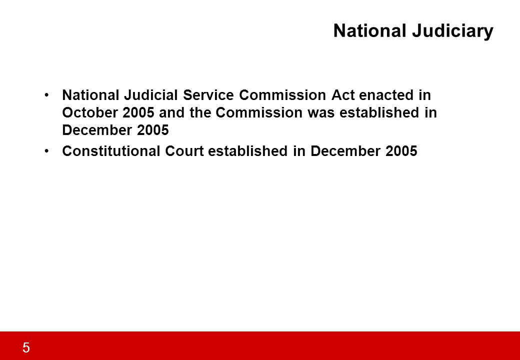 5 National Judiciary National Judicial Service Commission Act enacted in October 2005 and the Commission was established in December 2005 Constitutional Court established in December 2005