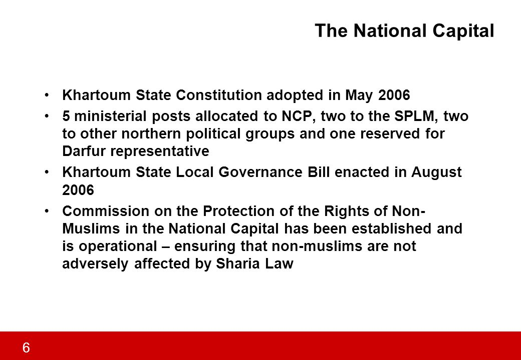 6 The National Capital Khartoum State Constitution adopted in May 2006 5 ministerial posts allocated to NCP, two to the SPLM, two to other northern political groups and one reserved for Darfur representative Khartoum State Local Governance Bill enacted in August 2006 Commission on the Protection of the Rights of Non- Muslims in the National Capital has been established and is operational – ensuring that non-muslims are not adversely affected by Sharia Law