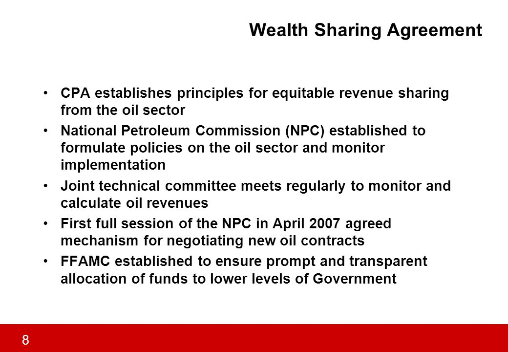 8 Wealth Sharing Agreement CPA establishes principles for equitable revenue sharing from the oil sector National Petroleum Commission (NPC) established to formulate policies on the oil sector and monitor implementation Joint technical committee meets regularly to monitor and calculate oil revenues First full session of the NPC in April 2007 agreed mechanism for negotiating new oil contracts FFAMC established to ensure prompt and transparent allocation of funds to lower levels of Government