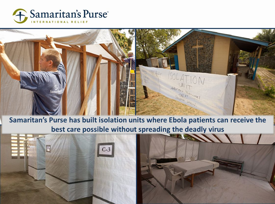 I sought the Lord, and he answered me, he delivered me from all my fears. Psalm 34:4 (NIV) Samaritan's Purse has built isolation units where Ebola pat