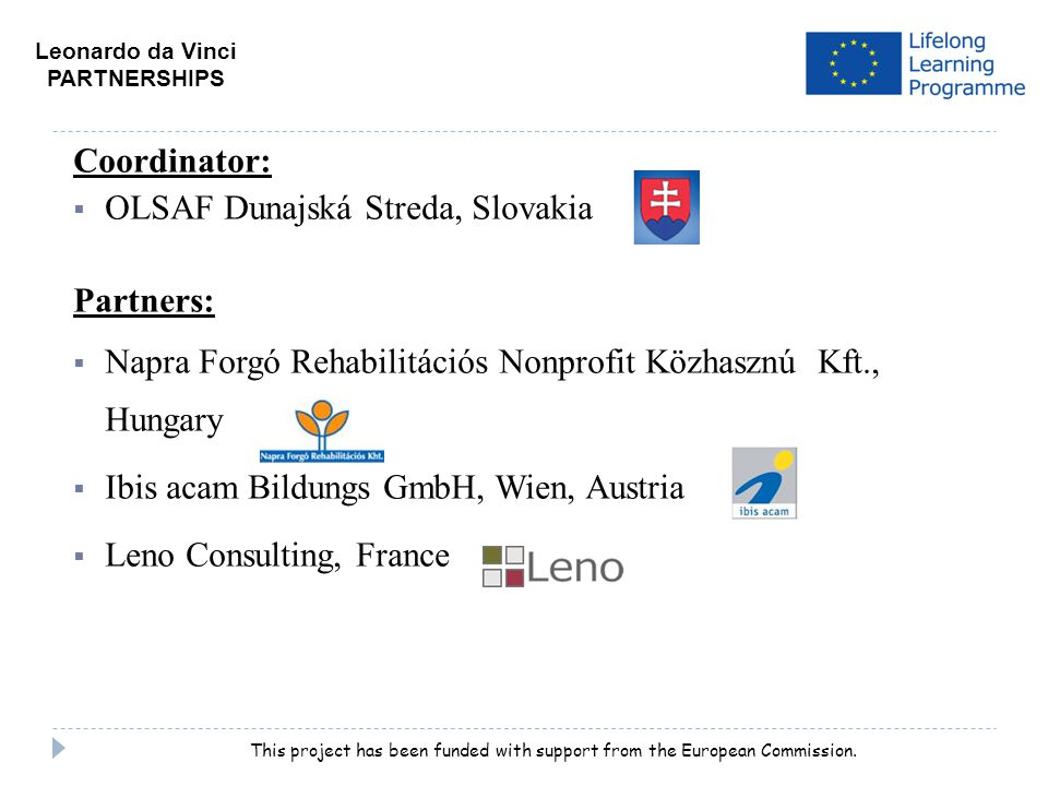 Coordinator:  OLSAF Dunajská Streda, Slovakia Partners:  Napra Forgó Rehabilitációs Nonprofit Közhasznú Kft., Hungary  Ibis acam Bildungs GmbH, Wien, Austria  Leno Consulting, France Leonardo da Vinci PARTNERSHIPS This project has been funded with support from the European Commission.
