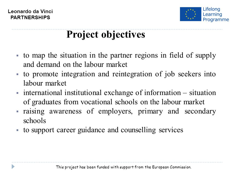  to map the situation in the partner regions in field of supply and demand on the labour market  to promote integration and reintegration of job seekers into labour market  international institutional exchange of information – situation of graduates from vocational schools on the labour market  raising awareness of employers, primary and secondary schools  to support career guidance and counselling services Project objectives Leonardo da Vinci PARTNERSHIPS This project has been funded with support from the European Commission.