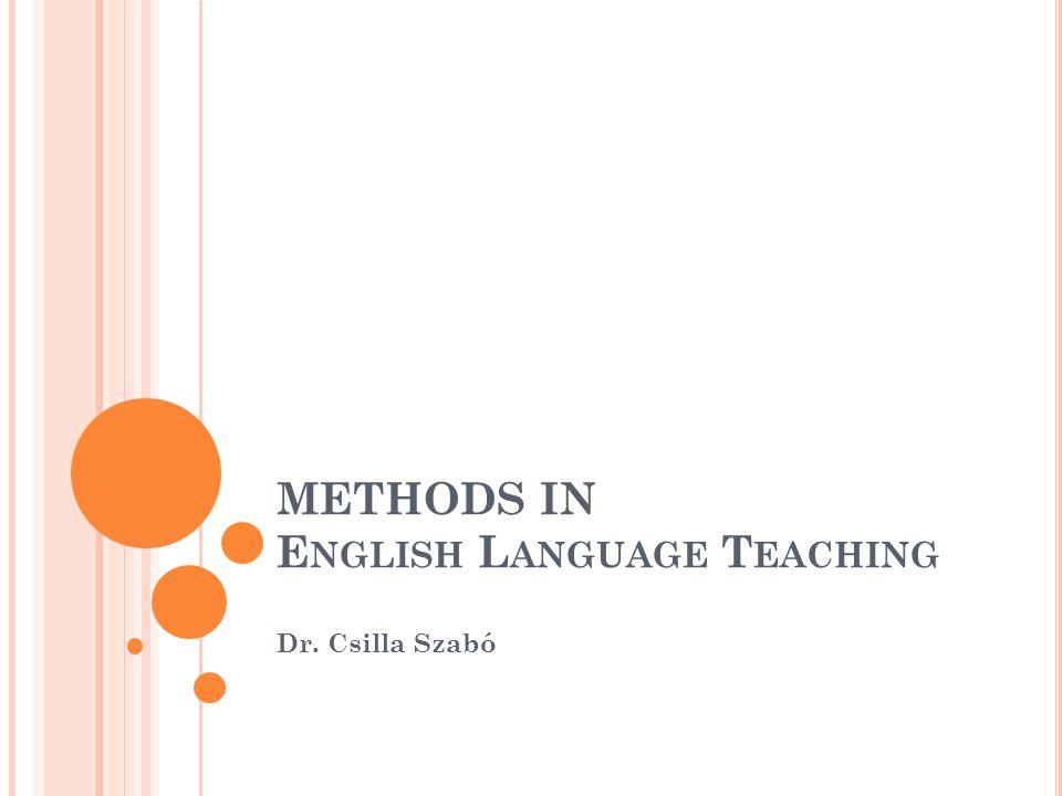 METHODS IN E NGLISH L ANGUAGE T EACHING Dr. Csilla Szabó
