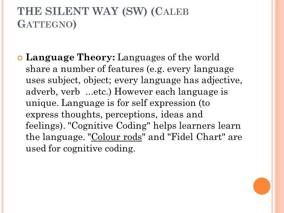 THE SILENT WAY (SW) (C ALEB G ATTEGNO ) Language Theory: Languages of the world share a number of features (e.g. every language uses subject, object;