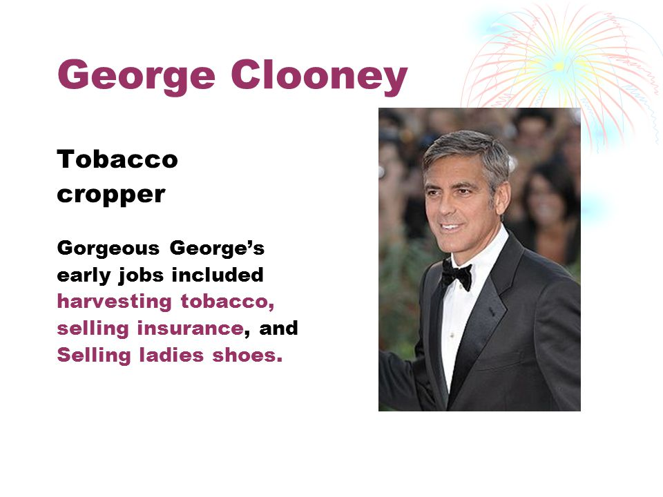 George Clooney Tobacco cropper Gorgeous George's early jobs included harvesting tobacco, selling insurance, and Selling ladies shoes.