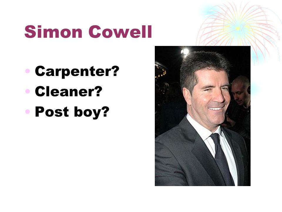 Simon Cowell Carpenter? Cleaner? Post boy?
