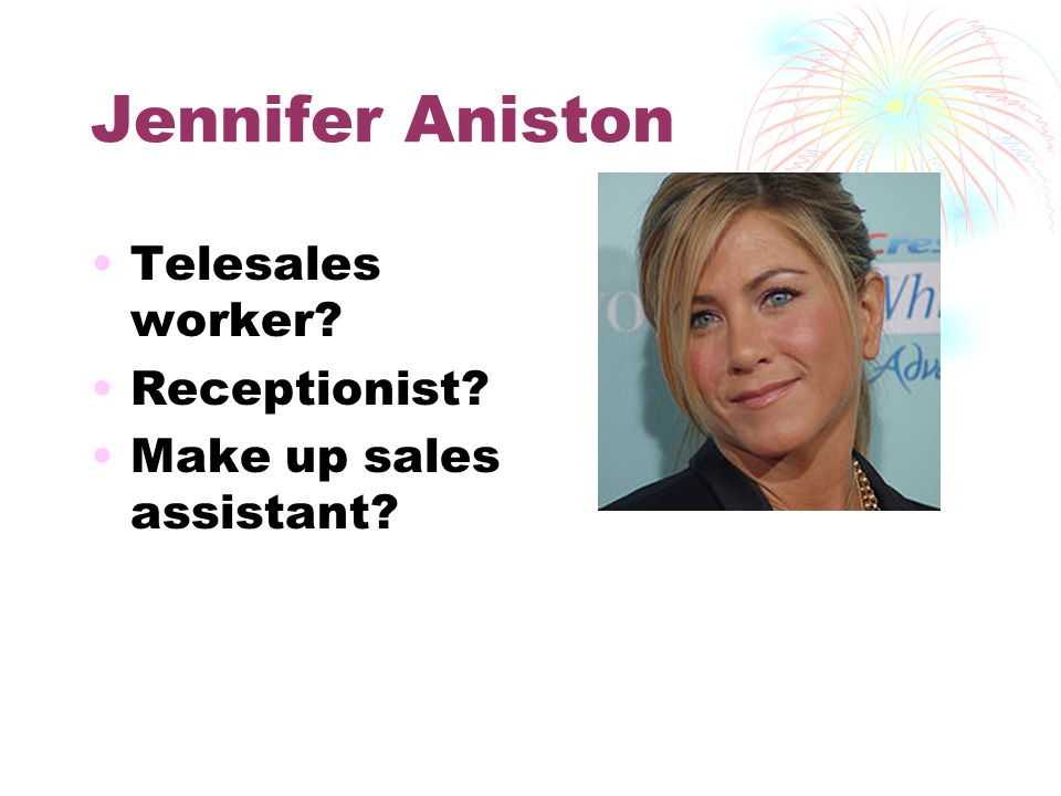 Jennifer Aniston Telesales worker Receptionist Make up sales assistant