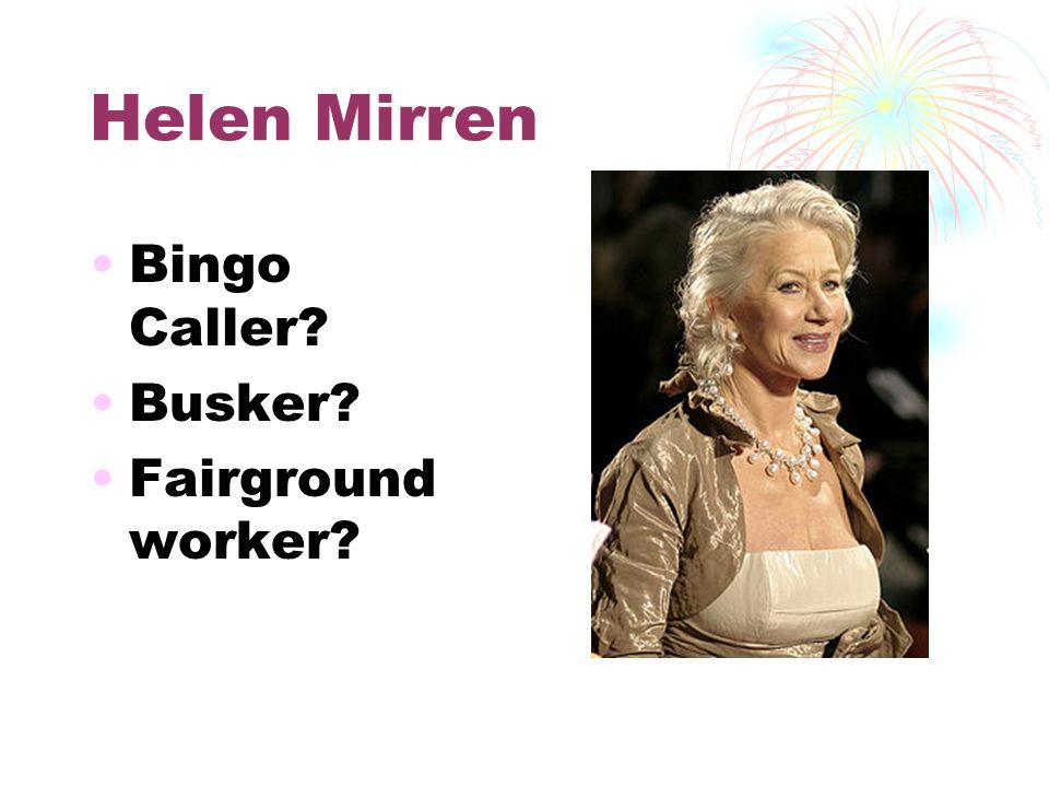 Helen Mirren Bingo Caller? Busker? Fairground worker?