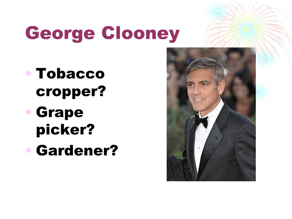 George Clooney Tobacco cropper? Grape picker? Gardener?