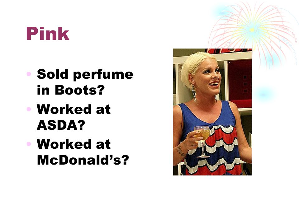 Pink Sold perfume in Boots? Worked at ASDA? Worked at McDonald's?