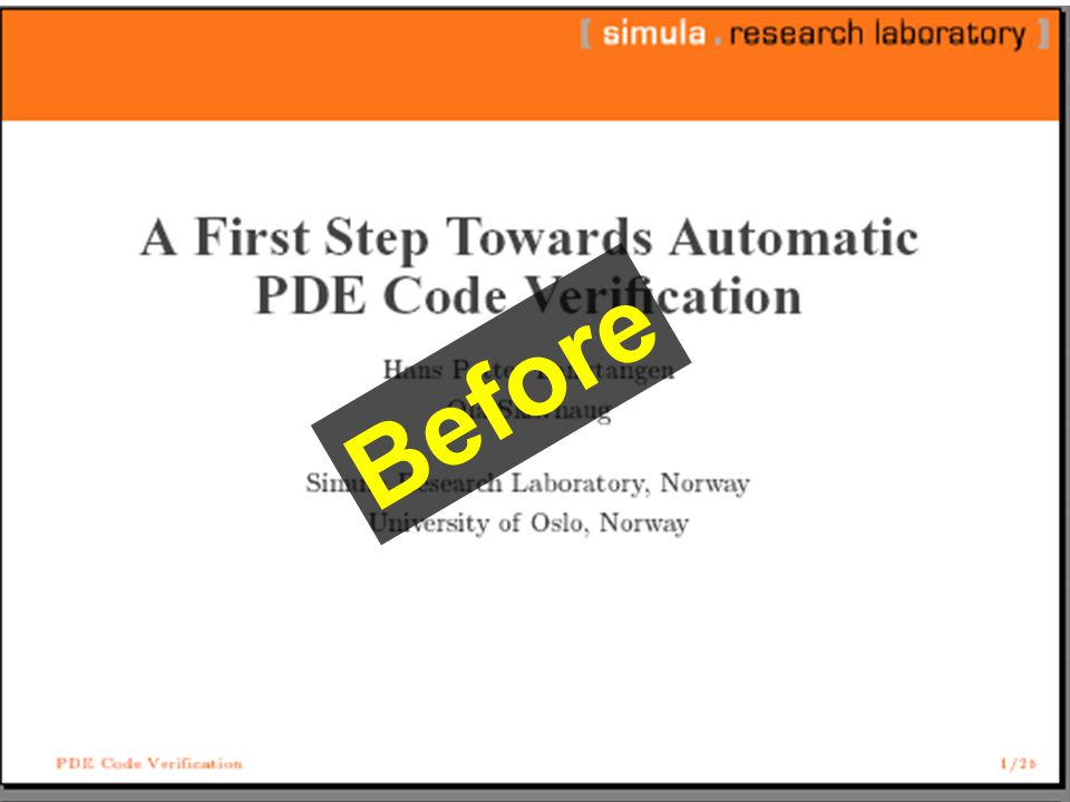 [simula research laboratory] A First Step Towards Automatic Verification of PDE Code Hans Petter Langtangen Ola Skaghaug Simula Research Laboratory Oslo, Norway Before