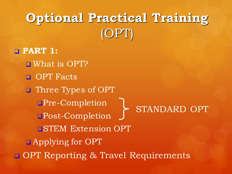 Optional Practical Training (OPT)  PART 1:  What is OPT?  OPT Facts  Three Types of OPT  Pre-Completion  Post-Completion  STEM Extension OPT 