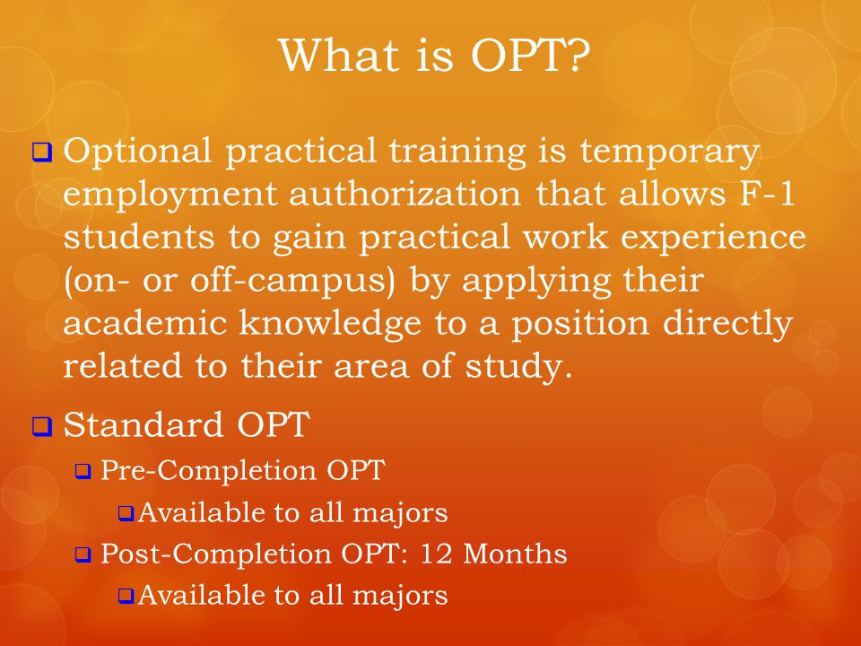  Optional practical training is temporary employment authorization that allows F-1 students to gain practical work experience (on- or off-campus) by