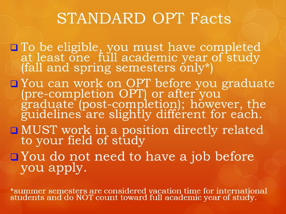  To be eligible, you must have completed at least one full academic year of study (fall and spring semesters only*)  You can work on OPT before you