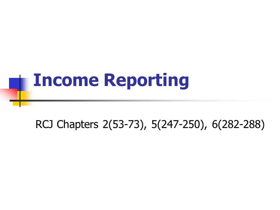 Income Reporting RCJ Chapters 2(53-73), 5(247-250), 6(282-288)