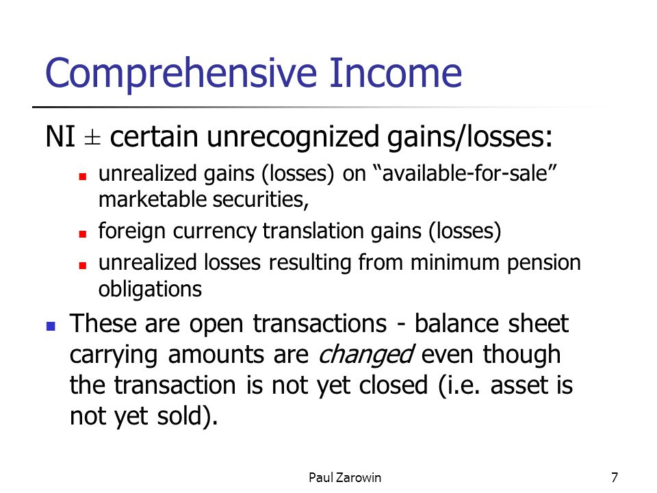 Paul Zarowin7 Comprehensive Income NI ± certain unrecognized gains/losses: unrealized gains (losses) on available-for-sale marketable securities, foreign currency translation gains (losses) unrealized losses resulting from minimum pension obligations These are open transactions - balance sheet carrying amounts are changed even though the transaction is not yet closed (i.e.