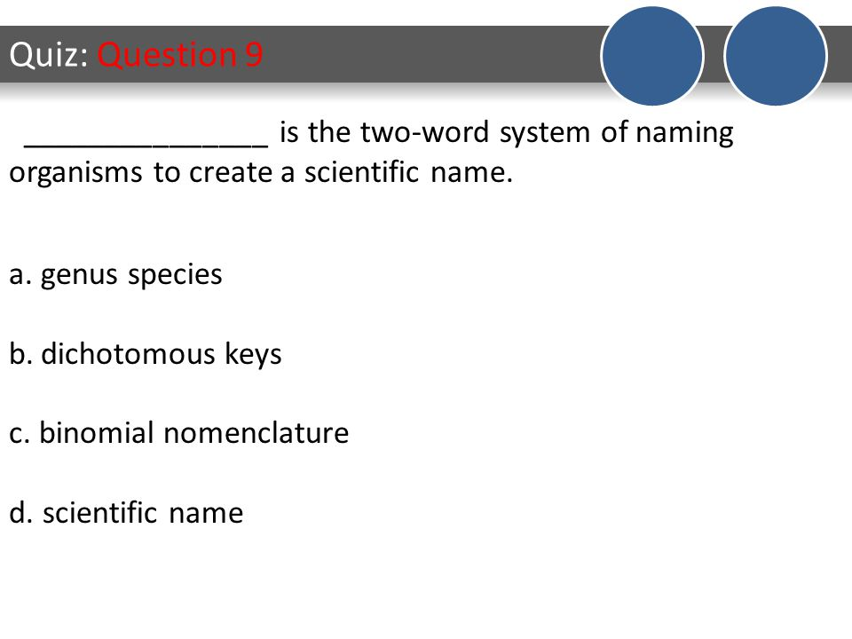 Quiz: Question 9 a.genus species b.dichotomous keys c.