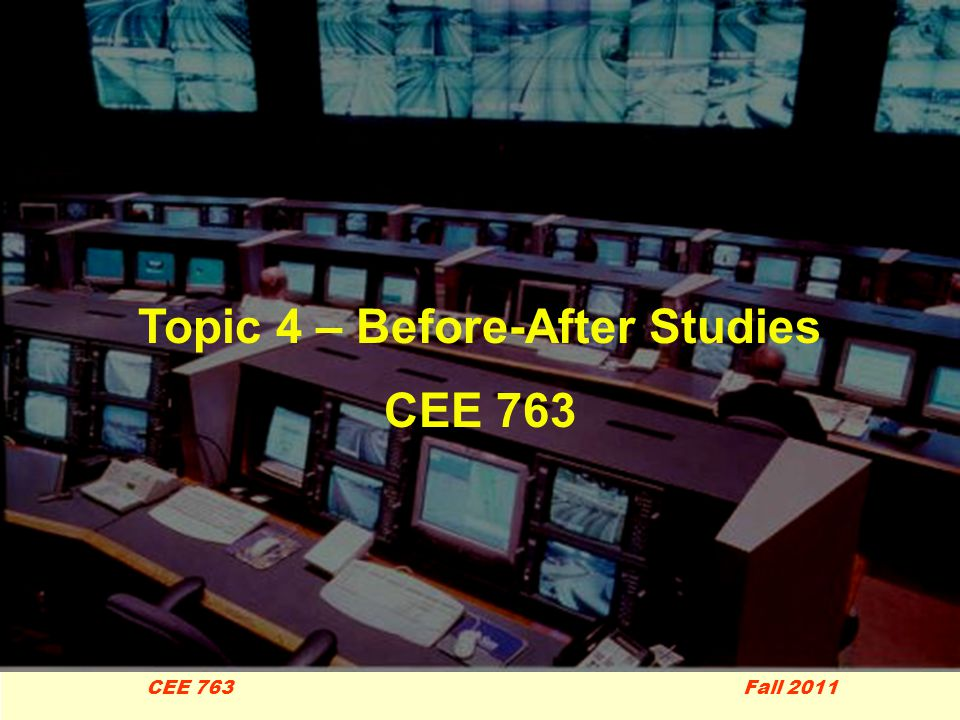 1 CEE 763 Fall 2011 Topic 4 – Before-After Studies CEE 763