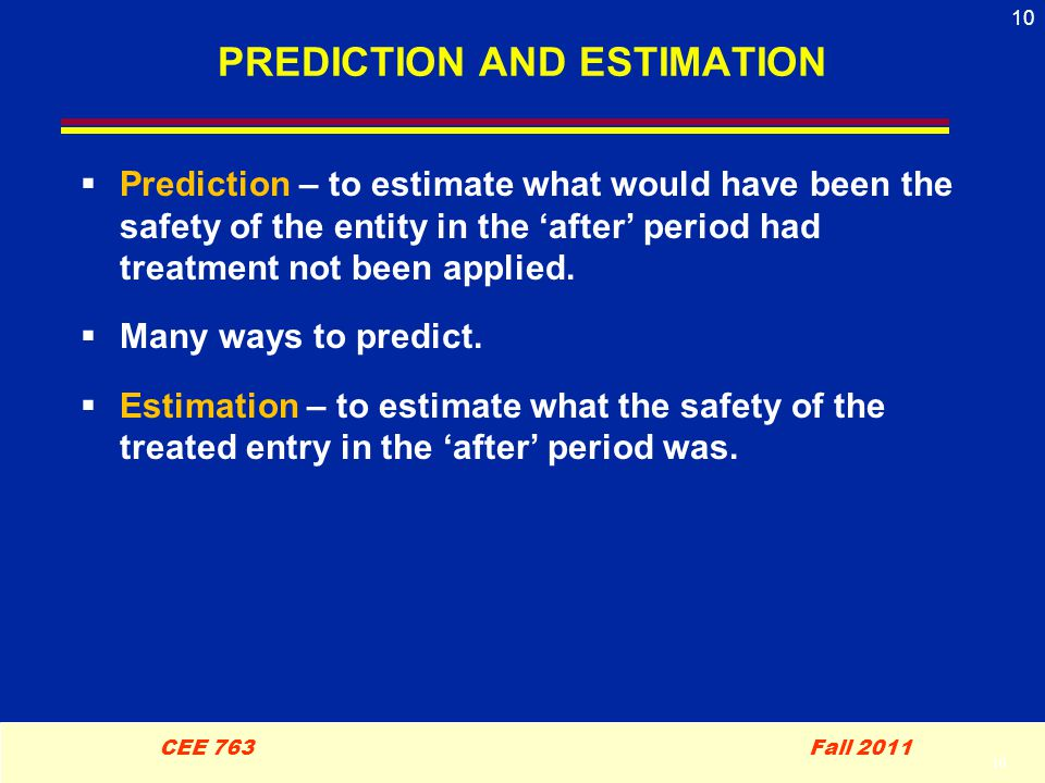 10 CEE 763 Fall 2011 10 PREDICTION AND ESTIMATION  Prediction – to estimate what would have been the safety of the entity in the 'after' period had treatment not been applied.