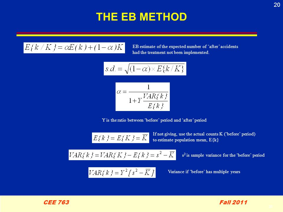 20 CEE 763 Fall 2011 20 THE EB METHOD If not giving, use the actual counts K ('before' period) to estimate population mean, E{k} Variance if 'before' has multiple years Y is the ratio between 'before' period and 'after' period s 2 is sample variance for the 'before' period EB estimate of the expected number of 'after' accidents had the treatment not been implemented.