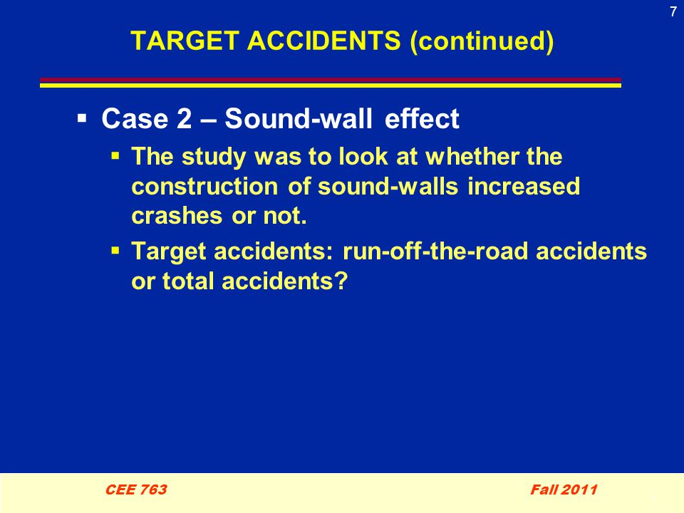 7 CEE 763 Fall 2011 7 TARGET ACCIDENTS (continued)  Case 2 – Sound-wall effect  The study was to look at whether the construction of sound-walls increased crashes or not.