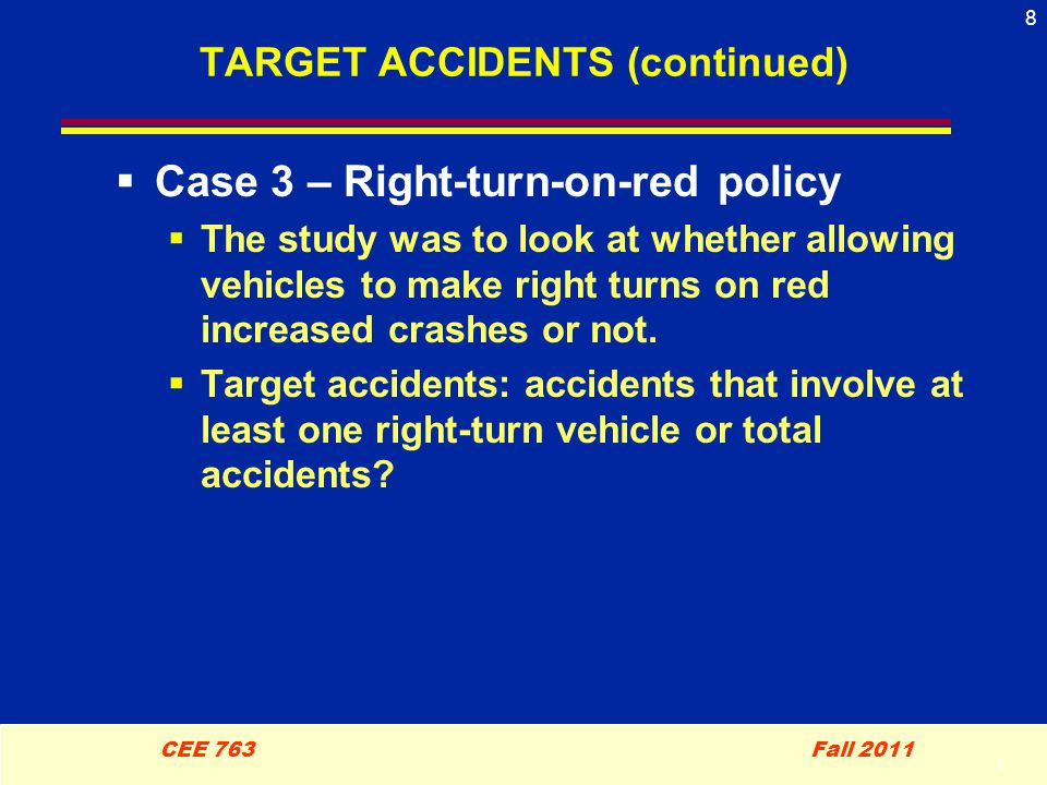 8 CEE 763 Fall 2011 8 TARGET ACCIDENTS (continued)  Case 3 – Right-turn-on-red policy  The study was to look at whether allowing vehicles to make right turns on red increased crashes or not.