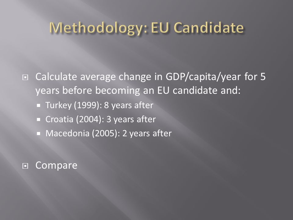  Calculate average change in GDP/capita/year for 5 years before becoming an EU candidate and:  Turkey (1999): 8 years after  Croatia (2004): 3 years after  Macedonia (2005): 2 years after  Compare